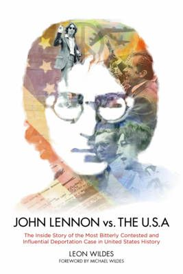 John Lennon vs. the U.S.A.: The Inside Story of the Most Bitterly Contested and Influential Deportation Case in United States History
