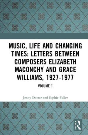 Music, Life and Changing Times: Selected Correspondence Between British Composers Elizabeth Maconchy and Grace Williams, 1927-77: Volume 1