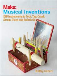 Musical Inventions - DIY Instruments to Toot, Tap, Crank, Strum, Pluck and Switch On