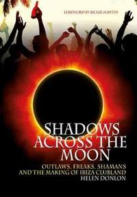 Shadows Across the Moon: Outlaws, Freaks, Shamans and the Making of Ibiza Clubland