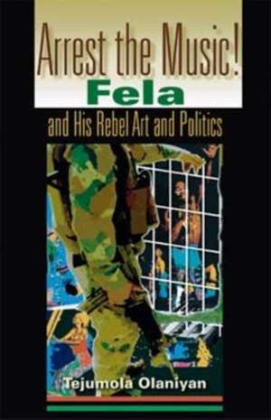 Arrest the Music!: Fela and His Rebel Art and Politics