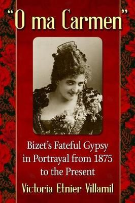 O ma Carmen: Bizet's Fateful Gypsy in Portrayals from 1875 to the Present