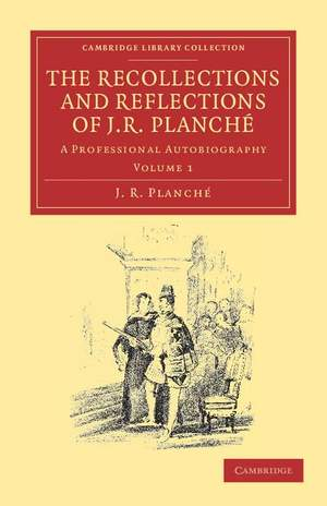 The Recollections and Reflections of J. R. Planché Volume 1