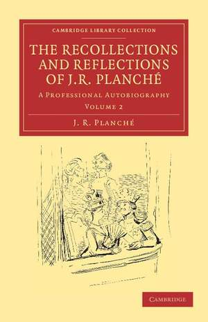The Recollections and Reflections of J. R. Planché Volume 2