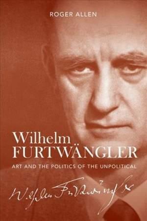 Wilhelm Furtwangler - Art and the Politics of the Unpolitical