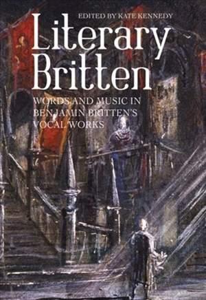 Literary Britten - Words and Music in Benjamin Britten`s Vocal Works