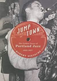 Jumptown: The Golden Years of Portland Jazz, 1942-1957
