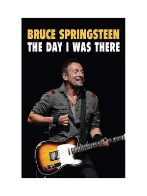 Bruce Springsteen - The Day I Was There: Over 250 accounts from fans that have witnessed a Bruce Springsteen live show