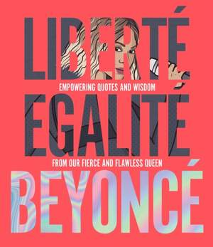 Liberte Egalite Beyonce: Empowering quotes and wisdom from our fierce and flawless queen