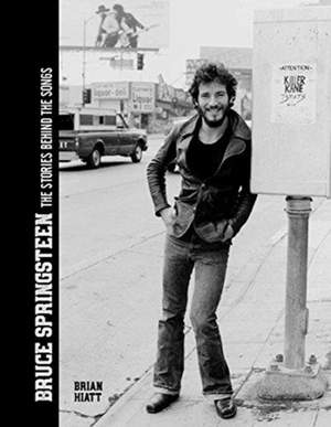 Bruce Springsteen - The Stories Behind the Songs: Bruce Springsteen by Brian Hiatt, Rolling Stone Journalist