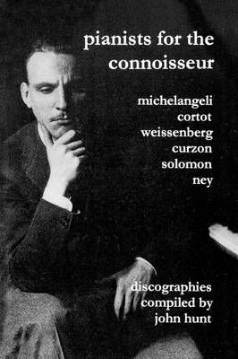 Pianists for the Connoisseur: 6 Discographies - Arturo Benedetti Michelangeli, Alfred Cortot, Alexis Weissenberg, Clifford Curzon, Solomon, Elly Ney
