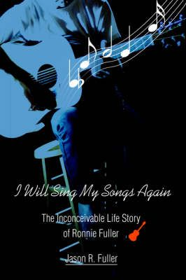 I Will Sing My Songs Again: The Inconceivable Life Story of Ronnie Fuller