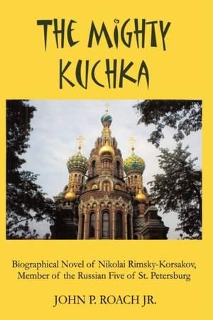 The Mighty Kuchka: Biographical Novel of Nikolai Rimsky-Korsakov, Member of the Russian Five of St. Petersburg