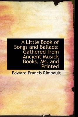 A Little Book of Songs and Ballads: Gathered from Ancient Musick Books, Ms. and Printed