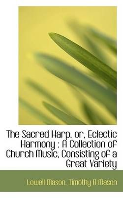 The Sacred Harp, Or, Eclectic Harmony: A Collection of Church Music, Consisting of a Great Variety