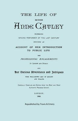 The Life of Miss Anne Catley, Celebrated Singing Performer of the Last Century. [Facsimile of 1888 Edition].