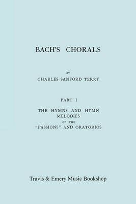 Bach's Chorals. Part 1 - The Hymns and Hymn Melodies of the Passions and Oratorios. [Facsimile of 1915 Edition].
