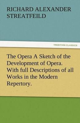 The Opera a Sketch of the Development of Opera. with Full Descriptions of All Works in the Modern Repertory.