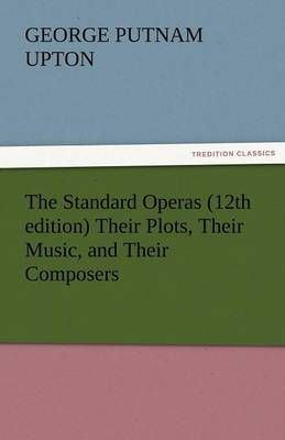 The Standard Operas (12th Edition) Their Plots, Their Music, and Their Composers