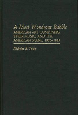 A Most Wondrous Babble: American Art Composers, Their Music, and the American Scene 1950-1985