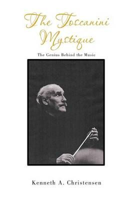 The Toscanini Mystique: The Genius Behind the Music