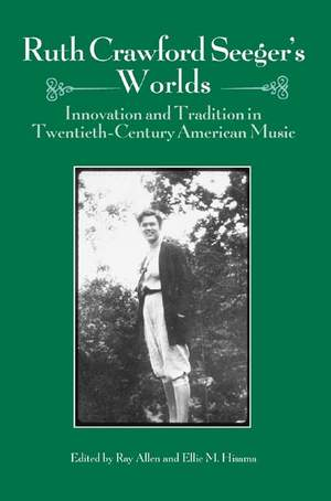 Ruth Crawford Seeger`s Worlds - Innovation and Tradition in Twentieth-Century American Music