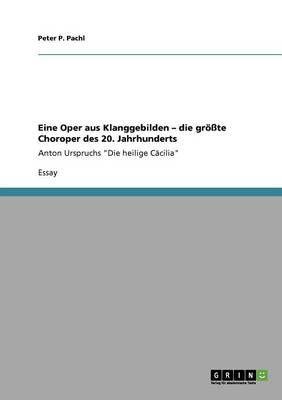 """Eine Oper aus Klanggebilden - die groesste Choroper des 20. Jahrhunderts: Anton Urspruchs """"Die heilige Cacilia"""""""