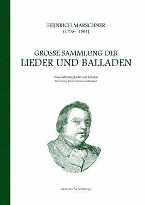 Heinrich Marschner - Grosse Sammlung der Lieder und Balladen (hoch): Zweiundfunfzig Lieder und Balladen fur Gesang (hohe Stimme) und Klavier