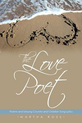 The Love Poet: Poems and Unsung Country and Christian Song Lyrics