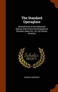 The Standard Operaglass: Detailed Plots of the Celebrated Operas, with Critical and Biographical Remarks, Dates, Etc., Etc. by Charles Annesley