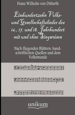 Einhundertzehn Volks- Und Gesellschaftslieder Des 16., 17. Und 18. Jahrhundert Mit Und Ohne Singweisen