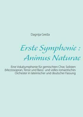 Erste Symphonie: Animus Naturae: Eine Vokalsymphonie fur gemischten Chor, Solisten (Mezzosopran, Tenor und Bass) und volles romantisches Orchester in lateinischer und deutscher Fassung