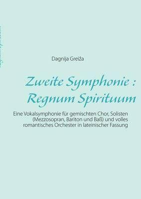 Zweite Symphonie: Regnum Spirituum: Eine Vokalsymphonie fur gemischten Chor, Solisten (Mezzosopran, Bariton und Bass) und volles romantisches Orchester in lateinischer Fassung