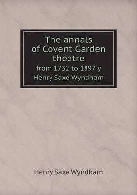 The Annals of Covent Garden Theatre from 1732 to 1897 Y Henry Saxe Wyndham