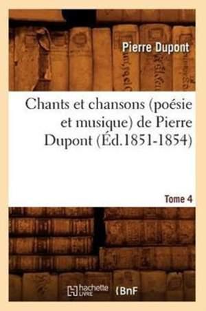Chants Et Chansons (Poesie Et Musique) de Pierre DuPont. Tome 4 (Ed.1851-1854)