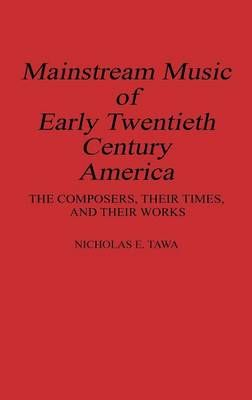 Mainstream Music of Early Twentieth Century America: The Composers, Their Times, and Their Works