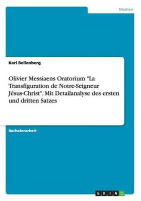 """Olivier Messiaens Oratorium """"La Transfiguration de Notre-Seigneur Jesus-Christ"""". Mit Detailanalyse des ersten und dritten Satzes"""