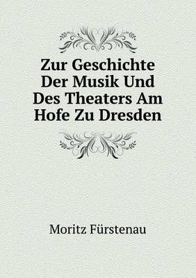 Zur Geschichte Der Musik Und Des Theaters Am Hofe Zu Dresden Theaters. Am Hofe Der Kurfursten Von Sachsen Und Konige Von Polen, Friedrich August I. (August . August II. (August III.)