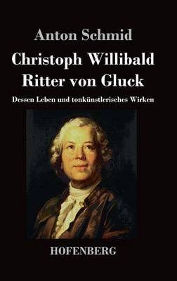 Christoph Willibald Ritter von Gluck: Dessen Leben und tonkunstlerisches Wirken