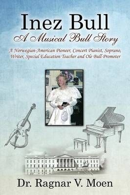 Inez Bull: A Musical Bull Story - A Norwegian-American Pioneer, Concert Pianist, Soprano, Writer, Special Education Teacher and Ole Bull Promoter