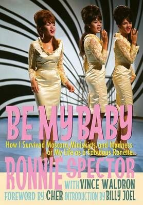 Be My Baby: How I Survived Mascara, Miniskirts, and Madness, or My Life as a Fabulous Ronette [Deluxe Hardcover Edition with B&w and Color Photos]