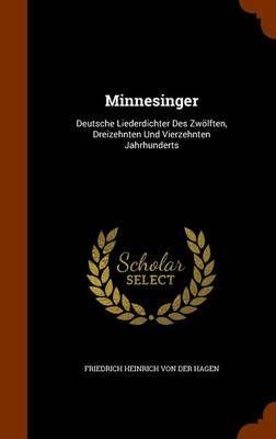 Minnesinger: Deutsche Liederdichter Des Zwoelften, Dreizehnten Und Vierzehnten Jahrhunderts