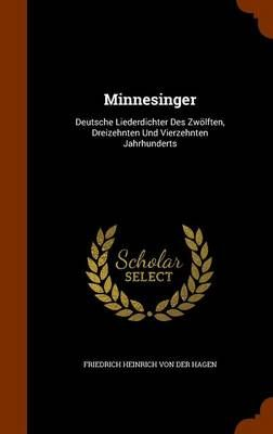 Minnesinger: Deutsche Liederdichter Des Zwolften, Dreizehnten Und Vierzehnten Jahrhunderts