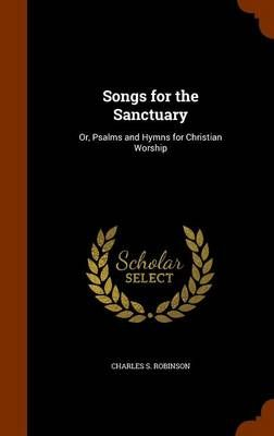 Songs for the Sanctuary: Or, Psalms and Hymns for Christian Worship