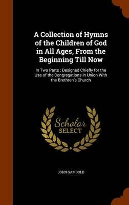 A Collection of Hymns of the Children of God in All Ages, from the Beginning Till Now: In Two Parts: Designed Chiefly for the Use of the Congregations in Union with the Brethren's Church