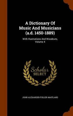A Dictionary of Music and Musicians (A.D. 1450-1889): With Illustrations and Woodcuts, Volume 4
