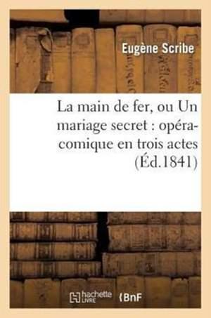 La Main de Fer, Ou Un Mariage Secret: Opera-Comique En Trois Actes