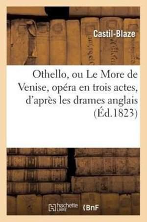Othello, ou Le More de Venise, opéra en trois actes, d'après les Drames Anglais, Français Et Italien