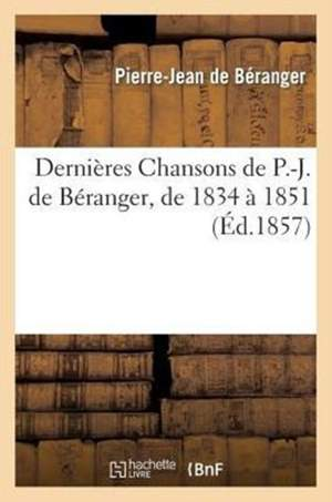 Dernieres Chansons de P.-J. de Beranger, de 1834 a 1851, Avec Une Lettre Et Une Preface de L'Auteur
