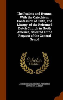 The Psalms and Hymns, with the Catechism, Confession of Faith, and Liturgy, of the Reformed Dutch Church in North America, Selected at the Request of the General Synod